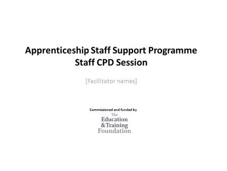 Apprenticeship Staff Support Programme Staff CPD Session [Facilitator names] Commissioned and funded by.