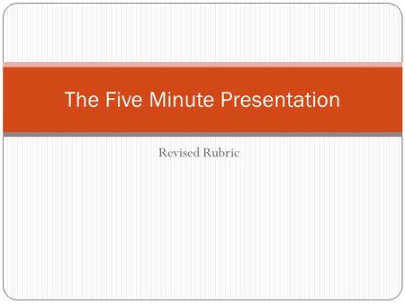 Revised Rubric The Five Minute Presentation. Why Revise the Rubric? The average performance on 71 five-minute presentations in grades 7-8 (80) is 5 points.