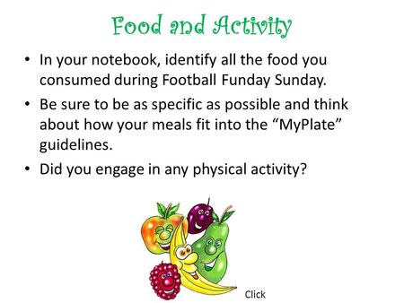 Food and Activity In your notebook, identify all the food you consumed during Football Funday Sunday. Be sure to be as specific as possible and think about.