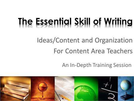 Ideas/Content and Organization For Content Area Teachers An In-Depth Training Session.