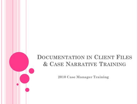 D OCUMENTATION IN C LIENT F ILES & C ASE N ARRATIVE T RAINING 2010 Case Manager Training.