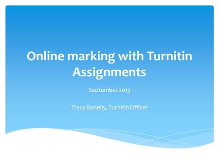 Online marking with Turnitin Assignments September 2013 Tracy Donelly, Turnitin Officer.