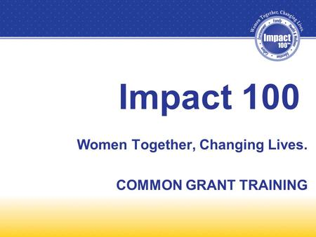 Impact 100 Women Together, Changing Lives. COMMON GRANT TRAINING.