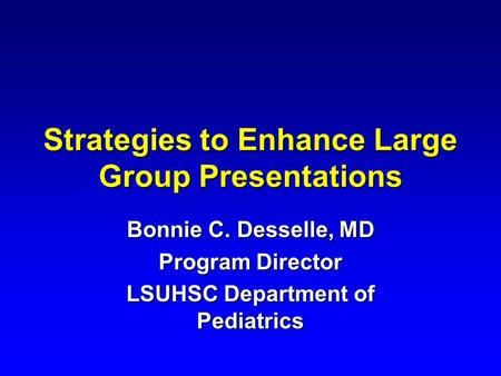 Strategies to Enhance Large Group Presentations Bonnie C. Desselle, MD Program Director LSUHSC Department of Pediatrics.