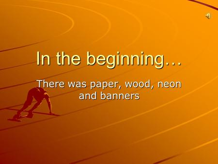In the beginning… There was paper, wood, neon and banners.