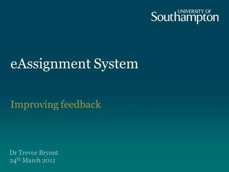 EAssignment System Improving feedback Dr Trevor Bryant 24 th March 2011.
