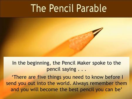 In the beginning, the Pencil Maker spoke to the pencil saying... 'There are five things you need to know before I send you out into the world. Always.
