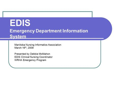EDIS Emergency Department Information System Manitoba Nursing Informatics Association March 16 th, 2009 Presented by Debbie McMahon EDIS Clinical Nursing.