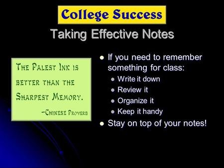 Taking Effective Notes If you need to remember something for class: If you need to remember something for class: Write it down Review it Organize it Keep.
