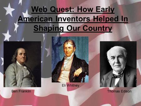 Web Quest: How Early American Inventors Helped In Shaping Our Country Ben Franklin Eli Whitney Thomas Edison.