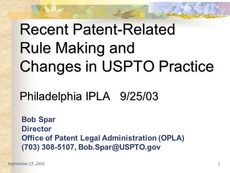 September 25, 20031 Recent Patent-Related Rule Making and Changes in USPTO Practice Philadelphia IPLA 9/25/03 Bob Spar Director Office of Patent Legal.