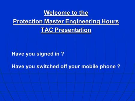 Welcome to the Protection Master Engineering Hours TAC Presentation Have you signed in ? Have you switched off your mobile phone ?