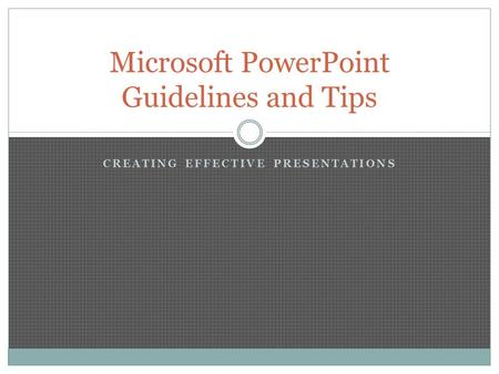CREATING EFFECTIVE PRESENTATIONS Microsoft PowerPoint Guidelines and Tips.