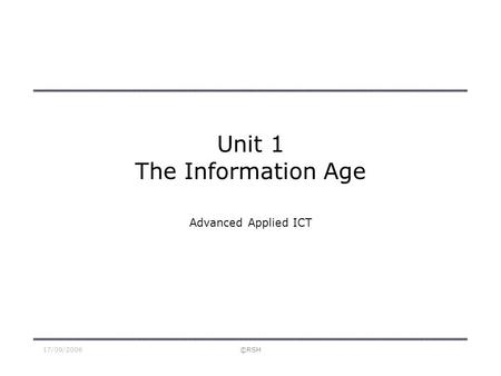17/09/2006©RSH Unit 1 The Information Age Advanced Applied ICT.