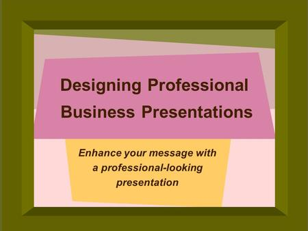© 2006 Deborah Gilden Designing Professional Business Presentations Enhance your message with a professional-looking presentation.
