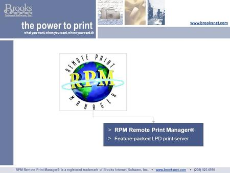 > RPM Remote Print Manager  > Feature-packed LPD print server the power to print what you want, when you want, where you want.  www.brooksnet.com RPM.