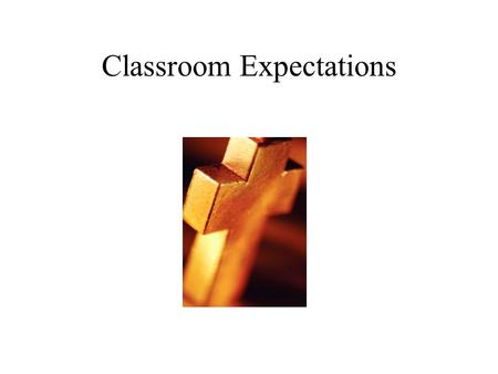 Classroom Expectations Be On Time You should be: Seated when the bell rings. Quiet Working diligently Well begun is half done!