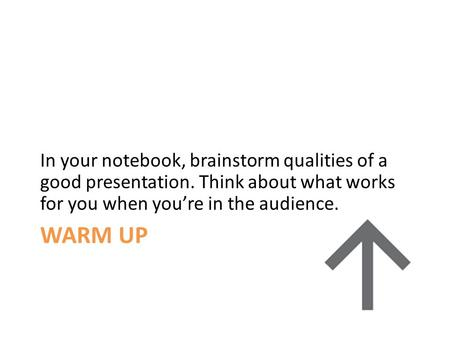 WARM UP In your notebook, brainstorm qualities of a good presentation. Think about what works for you when you're in the audience.