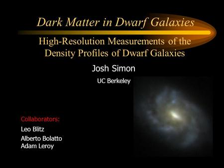 Dark Matter in Dwarf Galaxies Josh Simon UC Berkeley Collaborators: Leo Blitz Alberto Bolatto Adam Leroy High-Resolution Measurements of the Density Profiles.