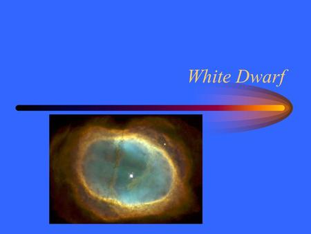 White Dwarf. Collapse The core of a giant star collapses as helium fuses. –Outer layers continue to expand –Loses over half its mass The lost mass comes.