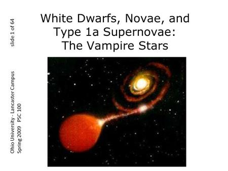 White Dwarfs, Novae, and Type 1a Supernovae: The Vampire Stars Ohio University - Lancaster Campus slide 1 of 64 Spring 2009 PSC 100.