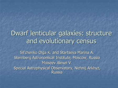 Dwarf lenticular galaxies: structure and evolutionary census Sil'chenko Olga K. and Startseva Marina A. Sternberg Astronomical Institute, Moscow, Russia.