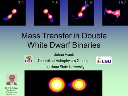 Mass Transfer in Double White Dwarf Binaries Juhan Frank Theoretical Astrophysics Group at Louisiana State University JPL 65th Birthday Conference Trzebieszowice.
