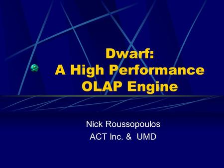 Dwarf: A High Performance OLAP Engine Nick Roussopoulos ACT Inc. & UMD.