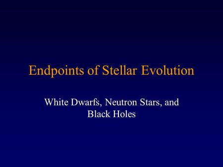 Endpoints of Stellar Evolution White Dwarfs, Neutron Stars, and Black Holes.
