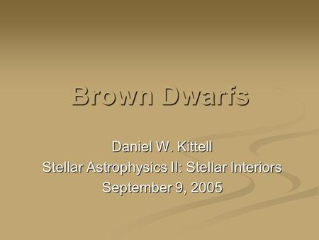 Brown Dwarfs Daniel W. Kittell Stellar Astrophysics II: Stellar Interiors September 9, 2005.