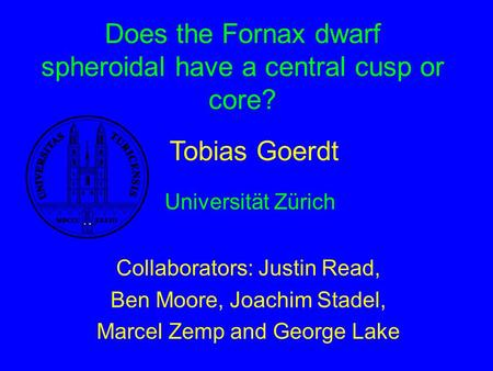 Does the Fornax dwarf spheroidal have a central cusp or core? Collaborators: Justin Read, Ben Moore, Joachim Stadel, Marcel Zemp and George Lake Tobias.