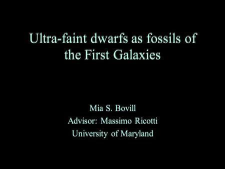Ultra-faint dwarfs as fossils of the First Galaxies Mia S. Bovill Advisor: Massimo Ricotti University of Maryland Mia S. Bovill Advisor: Massimo Ricotti.