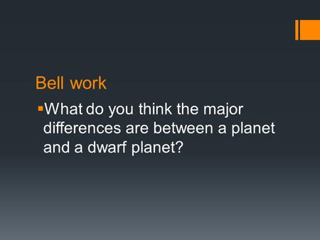 Bell work  What do you think the major differences are between a planet and a dwarf planet?
