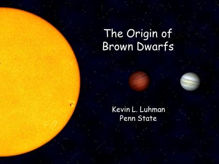 The Origin of Brown Dwarfs Kevin L. Luhman Penn State.