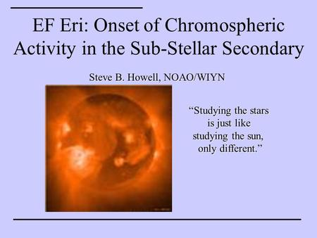 "EF Eri: Onset of Chromospheric Activity in the Sub-Stellar Secondary Steve B. Howell, NOAO/WIYN ""Studying the stars is just like studying the sun, only."