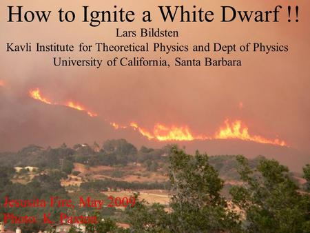 How to Ignite a White Dwarf !! Jesusita Fire, May 2009 Photo: K. Paxton Lars Bildsten Kavli Institute for Theoretical Physics and Dept of Physics University.