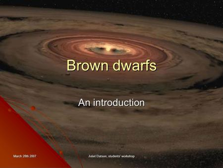 March 28th 2007 Juliet Datson, students' workshop Brown dwarfs An introduction.