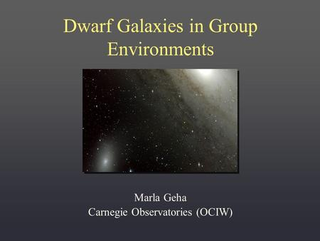 Dwarf Galaxies in Group Environments Marla Geha Carnegie Observatories (OCIW)