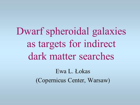 Dwarf spheroidal galaxies as targets for indirect dark matter searches Ewa L. Łokas (Copernicus Center, Warsaw)