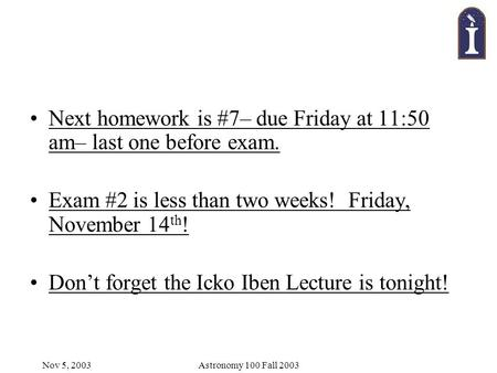 Nov 5, 2003Astronomy 100 Fall 2003 Next homework is #7– due Friday at 11:50 am– last one before exam. Exam #2 is less than two weeks! Friday, November.