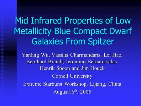 Mid Infrared Properties of Low Metallicity Blue Compact Dwarf Galaxies From Spitzer Yanling Wu, Vassilis Charmandaris, Lei Hao, Bernhard Brandl, Jeronimo.