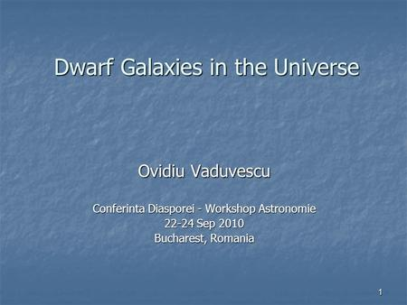 1 Dwarf Galaxies in the Universe Ovidiu Vaduvescu Conferinta Diasporei - Workshop Astronomie 22-24 Sep 2010 Bucharest, Romania.