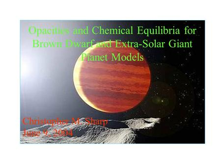 Opacities and Chemical Equilibria for Brown Dwarf and Extra-Solar Giant Planet Models Christopher M. Sharp June 9, 2004.
