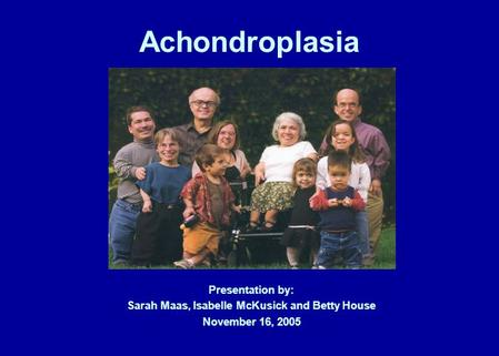 Achondroplasia Presentation by: Sarah Maas, Isabelle McKusick and Betty House November 16, 2005.