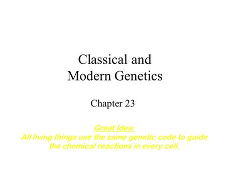 Classical and Modern Genetics Chapter 23 Great Idea: All living things use the same genetic code to guide the chemical reactions in every cell.