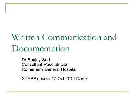 Written Communication and Documentation Dr Sanjay Suri Consultant Paediatrician Rotherham General Hospital STEPP course 17 Oct 2014 Day 2.