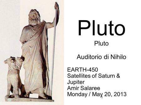 1 EARTH-450 Satellites of Saturn & Jupiter Amir Salaree Monday / May 20, 2013 Pluto Auditorio di Nihilo.
