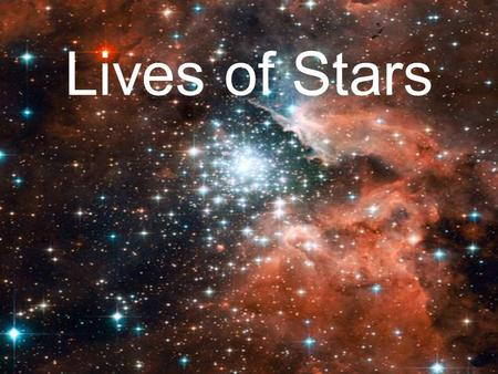 Lives of Stars. A star is born…  All stars begin their lives as NEBULAS, large clouds of gas and dust spread out in an immense volume.  A STAR, on the.