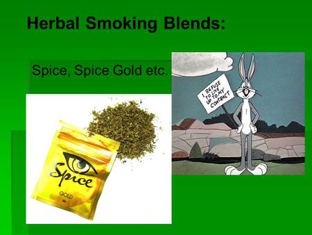 Herbal Smoking Blends: Spice, Spice Gold etc.. Objectives  Describe chemicals found in Spice and their effects  Discuss reasons for use  List medical.