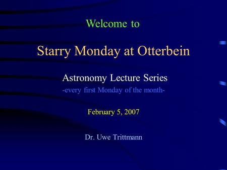 Starry Monday at Otterbein Astronomy Lecture Series -every first Monday of the month- February 5, 2007 Dr. Uwe Trittmann Welcome to.